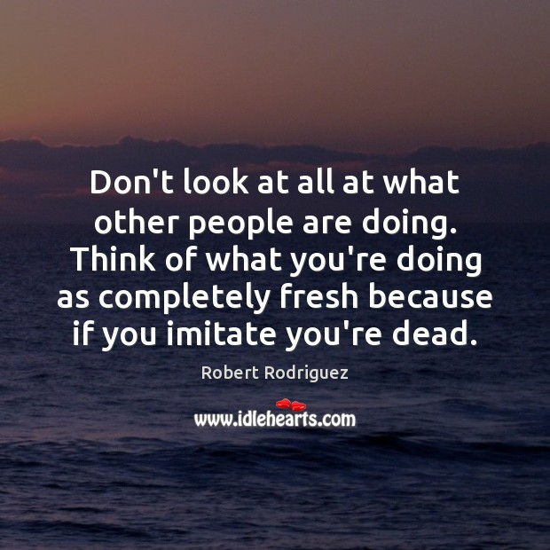 Don't look at all at what other people are doing. Think of Robert Rodriguez Picture Quote