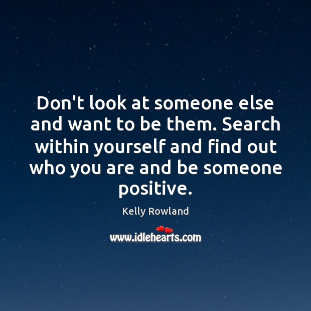 Don't look at someone else and want to be them. Search within Kelly Rowland Picture Quote