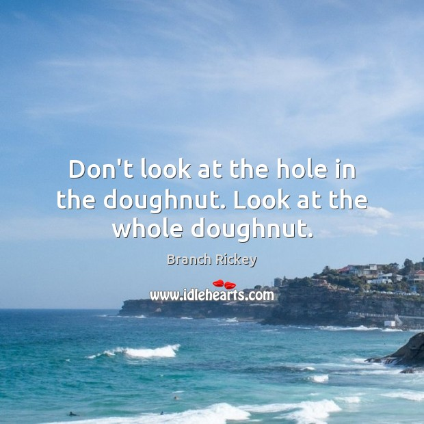 Image, Don't look at the hole in the doughnut. Look at the whole doughnut.
