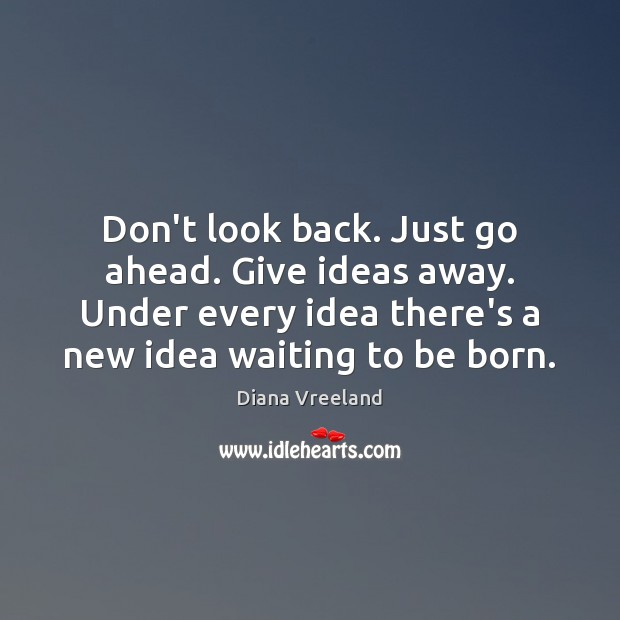 Don't look back. Just go ahead. Give ideas away. Under every idea Diana Vreeland Picture Quote