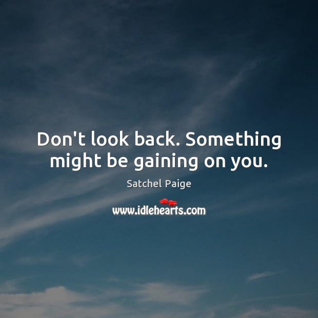 Image, Don't look back. Something might be gaining on you.