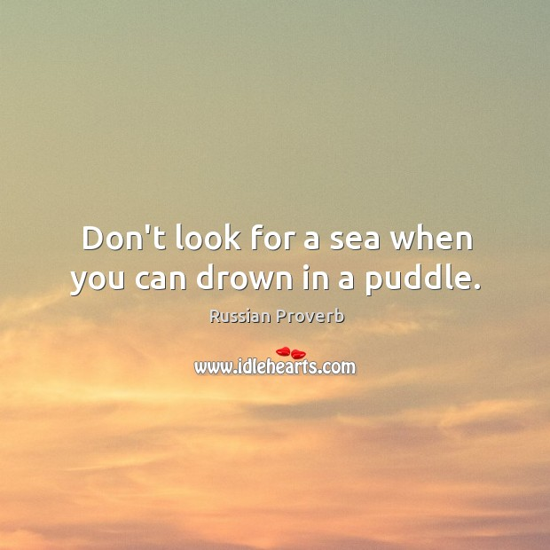 Don't look for a sea when you can drown in a puddle. Image