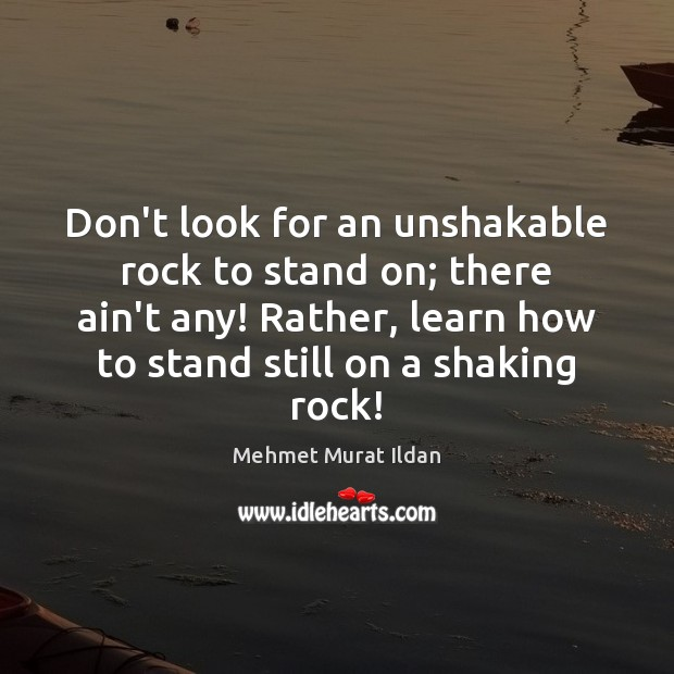Don't look for an unshakable rock to stand on; there ain't any! Image