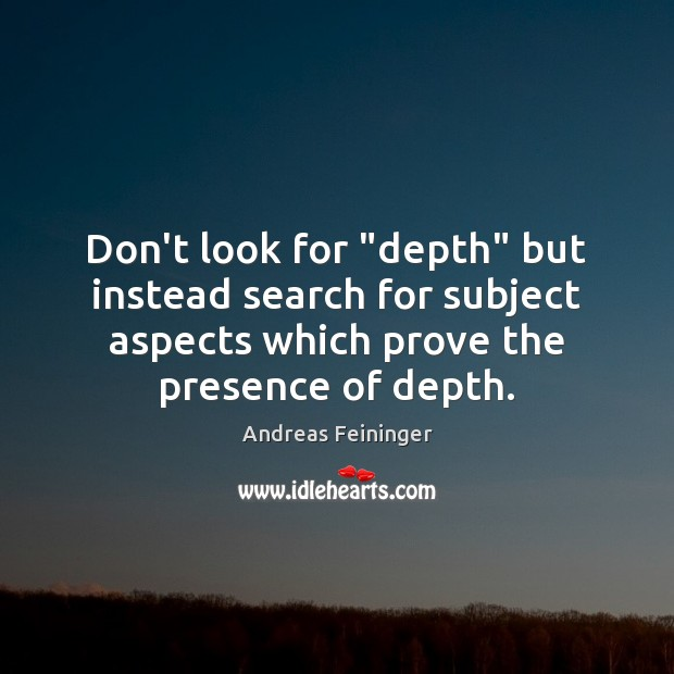 """Don't look for """"depth"""" but instead search for subject aspects which prove Andreas Feininger Picture Quote"""