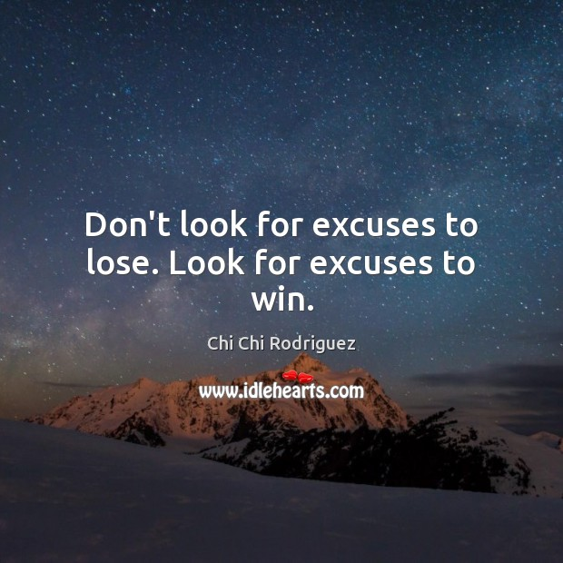 Don't look for excuses to lose. Look for excuses to win. Image