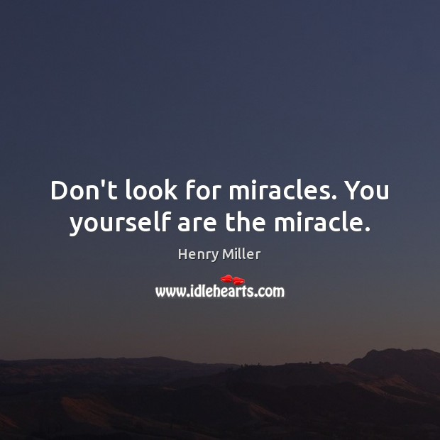 Don't look for miracles. You yourself are the miracle. Image
