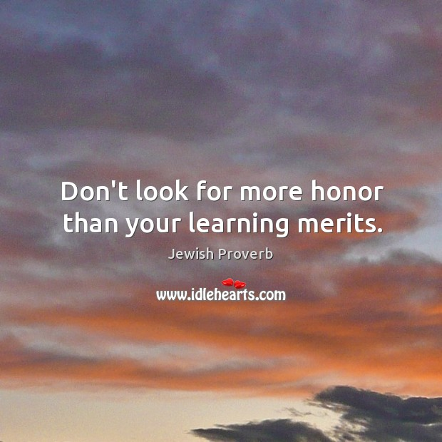 Don't look for more honor than your learning merits. Jewish Proverbs Image