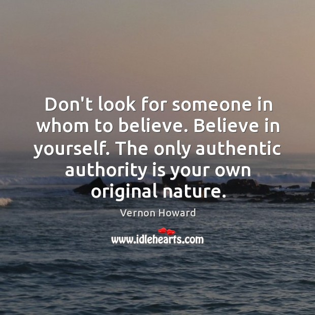 Don't look for someone in whom to believe. Believe in yourself. The Image