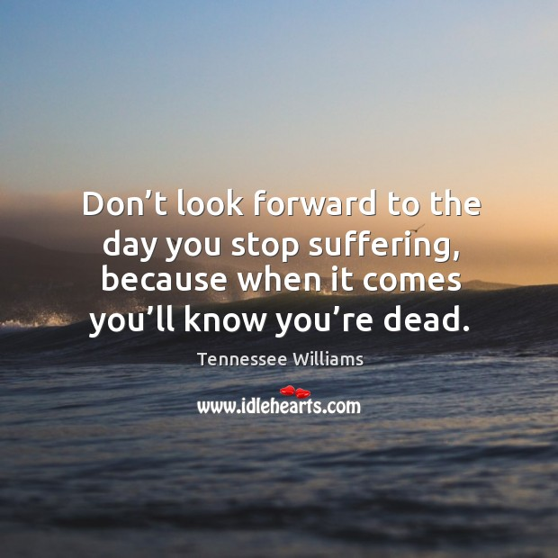 Don't look forward to the day you stop suffering, because when it comes you'll know you're dead. Image