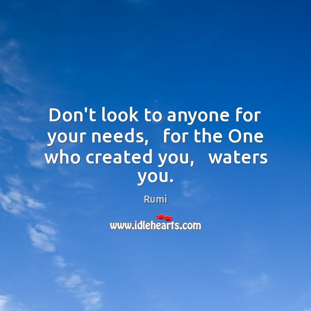 Don't look to anyone for your needs,   for the One who created you,   waters you. Image