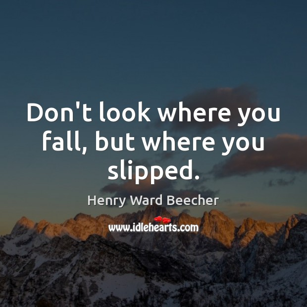 Don't look where you fall, but where you slipped. Henry Ward Beecher Picture Quote