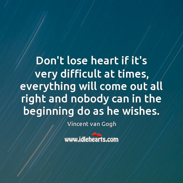 Don't lose heart if it's very difficult at times, everything will come Image