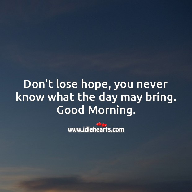 Don't lose hope, you never know what the day may bring. Good Morning. Image
