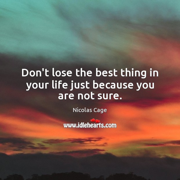 Don't lose the best thing in your life just because you are not sure. Image