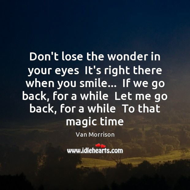 Don't lose the wonder in your eyes  It's right there when you Van Morrison Picture Quote