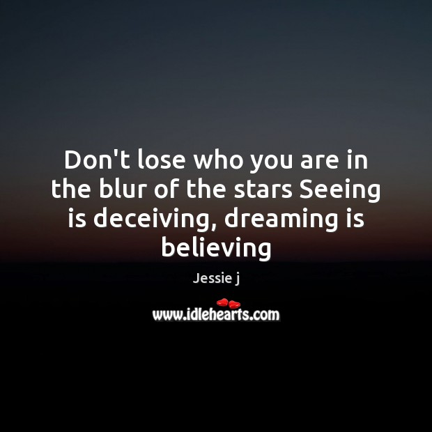 Image, Don't lose who you are in the blur of the stars Seeing is deceiving, dreaming is believing