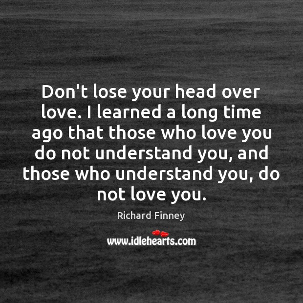 Don't lose your head over love. I learned a long time ago Image