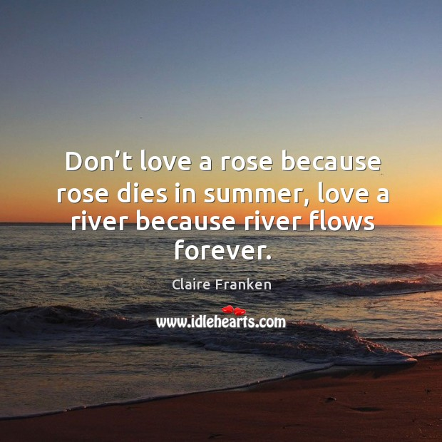 Don't love a rose because rose dies in summer, love a river because river flows forever. Image