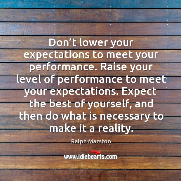 Don't lower your expectations to meet your performance. Image
