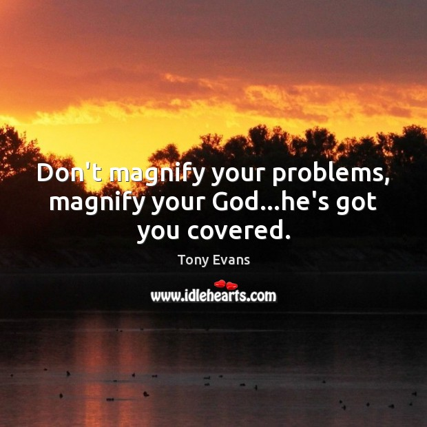 Don't magnify your problems, magnify your God…he's got you covered. Tony Evans Picture Quote