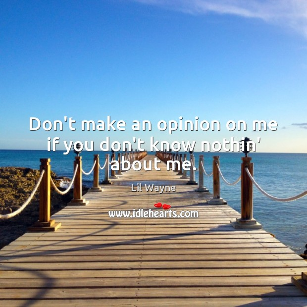Don't make an opinion on me if you don't know nothin' about me. Image