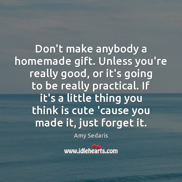 Don't make anybody a homemade gift. Unless you're really good, or it's Amy Sedaris Picture Quote