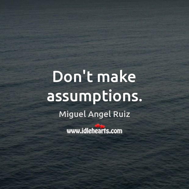 Don't make assumptions. Miguel Angel Ruiz Picture Quote