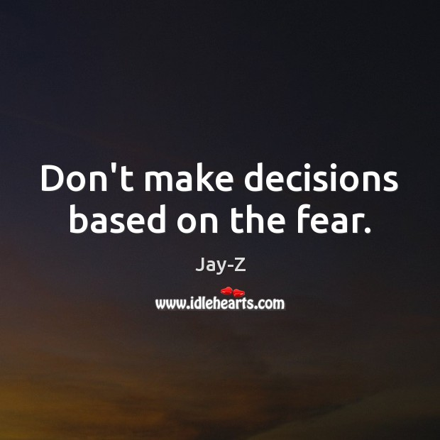 Don't make decisions based on the fear. Jay-Z Picture Quote