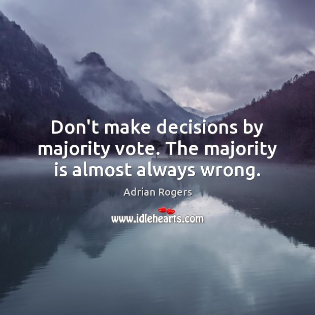 Don't make decisions by majority vote. The majority is almost always wrong. Adrian Rogers Picture Quote