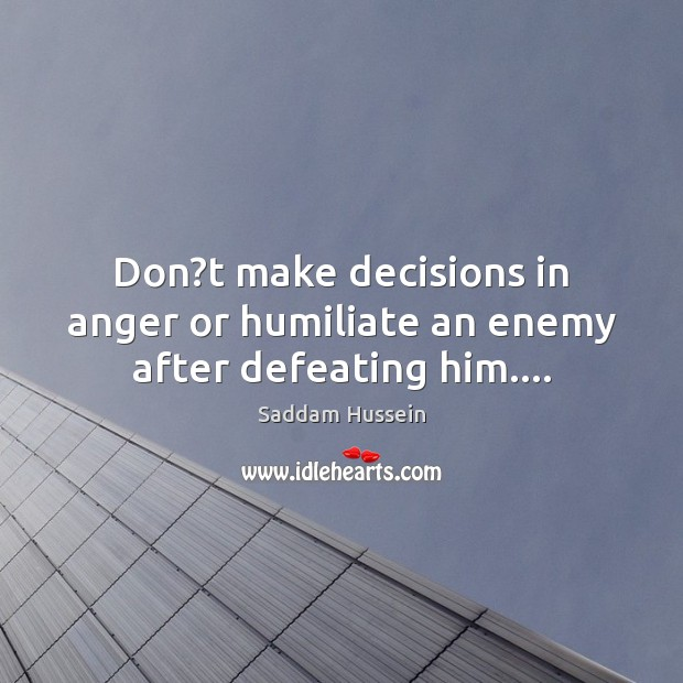 Don?t make decisions in anger or humiliate an enemy after defeating him…. Image