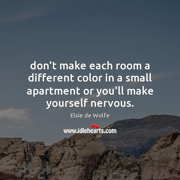 Don't make each room a different color in a small apartment or Elsie de Wolfe Picture Quote