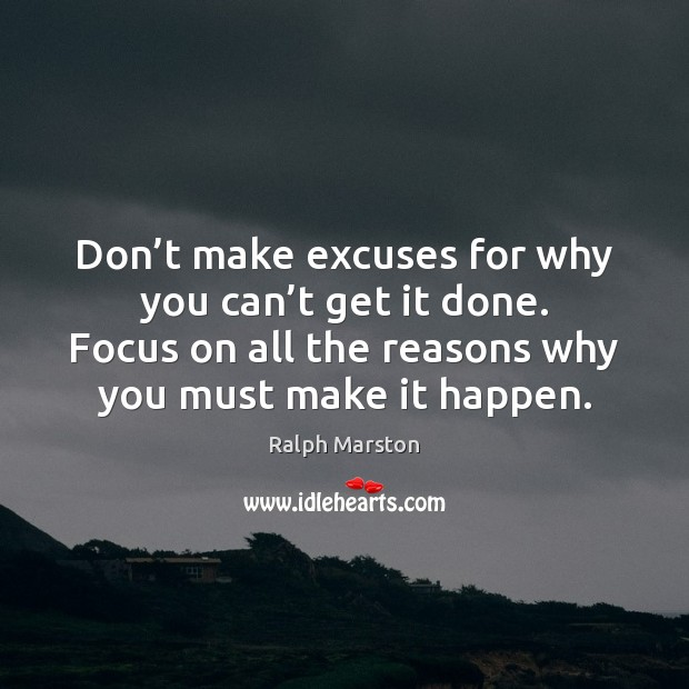 Don't make excuses for why you can't get it done. Ralph Marston Picture Quote