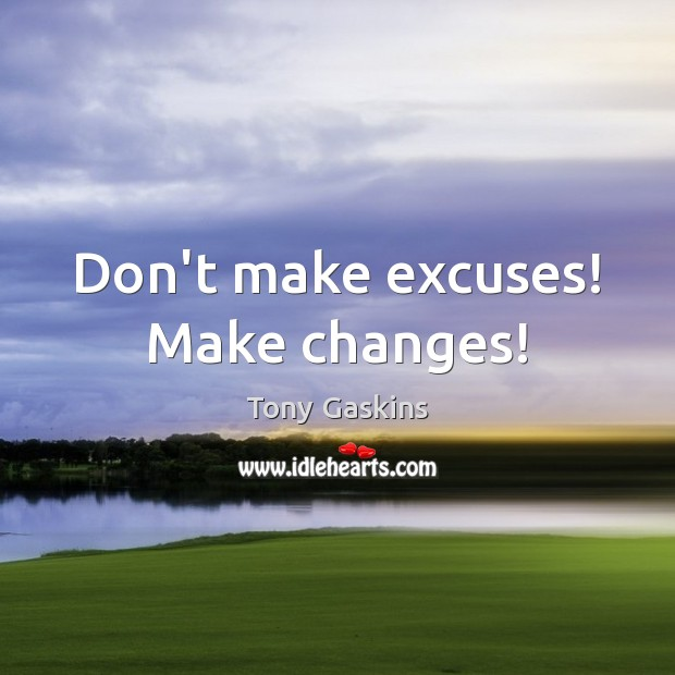 Don't make excuses! Make changes! Tony Gaskins Picture Quote