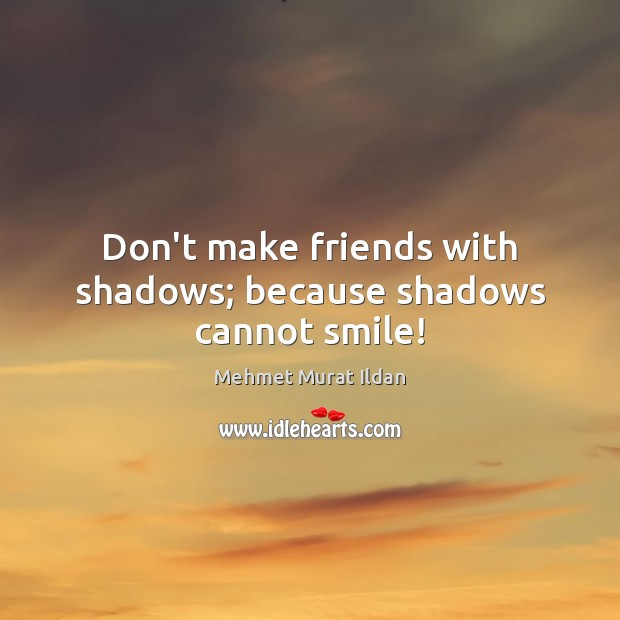 Image, Don't make friends with shadows; because shadows cannot smile!