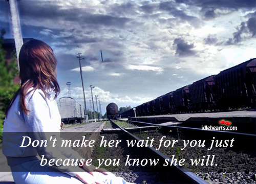 Don't Make Her Wait For You Just Because…