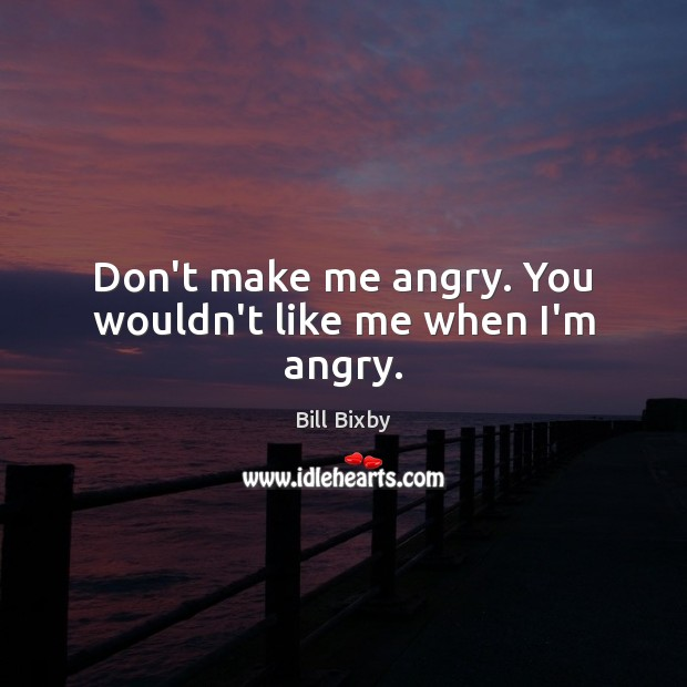 Image, Don't make me angry. You wouldn't like me when I'm angry.
