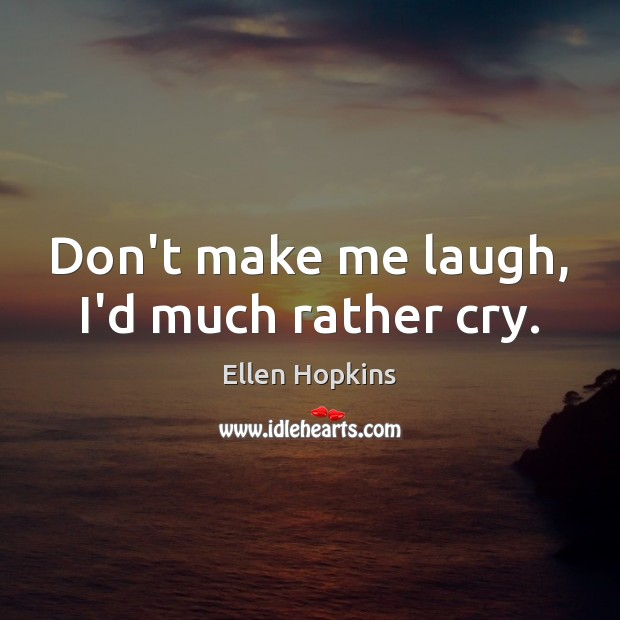 Don't make me laugh, I'd much rather cry. Ellen Hopkins Picture Quote