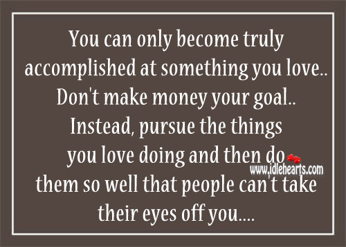 Don't Make Money Your Goal. Instead, Pursue The Things