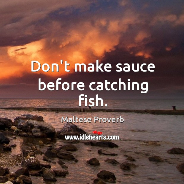 Don't make sauce before catching fish. Maltese Proverbs Image