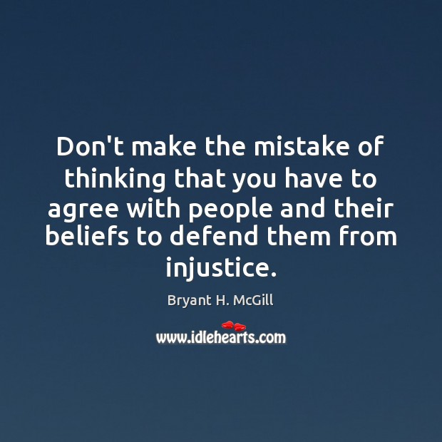 Don't make the mistake of thinking that you have to agree with Bryant H. McGill Picture Quote