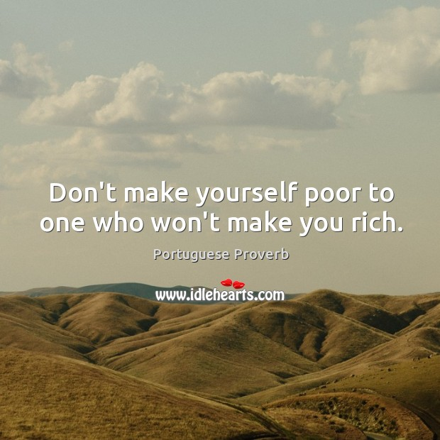 Don't make yourself poor to one who won't make you rich. Image