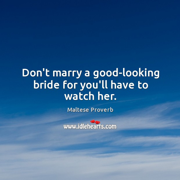 Don't marry a good-looking bride for you'll have to watch her. Maltese Proverbs Image