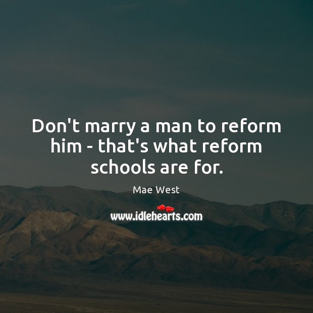Image, Don't marry a man to reform him – that's what reform schools are for.