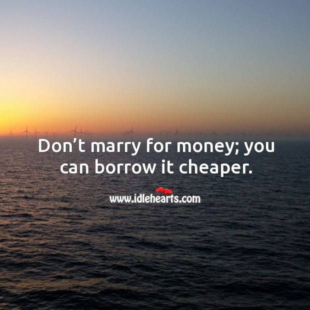Don't marry for money; you can borrow it cheaper. Image
