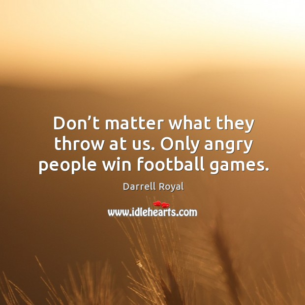 Don't matter what they throw at us. Only angry people win football games. Image