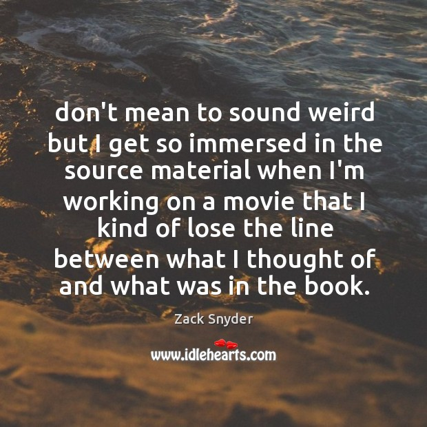 Don't mean to sound weird but I get so immersed in the Zack Snyder Picture Quote
