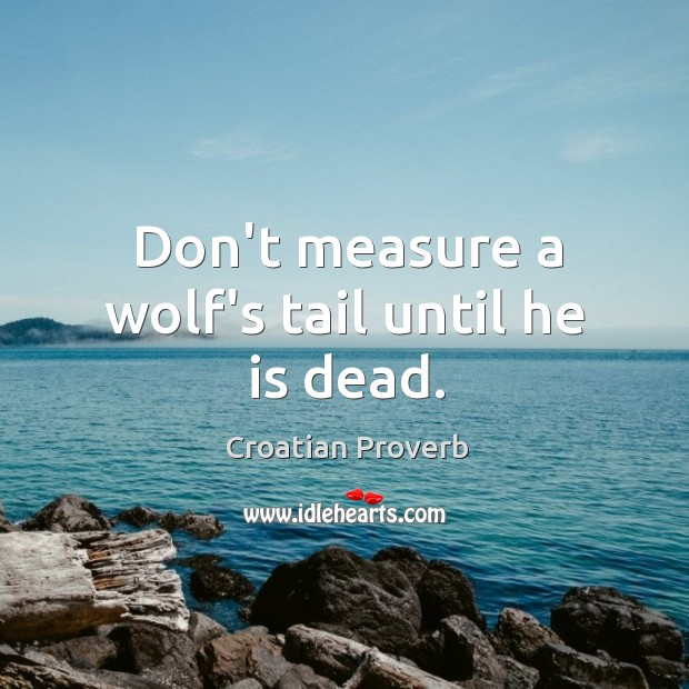 Don't measure a wolf's tail until he is dead. Croatian Proverbs Image