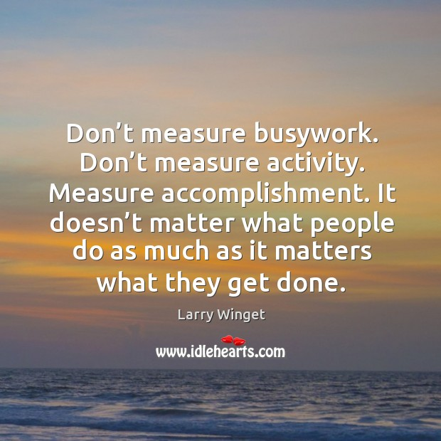 Don't measure busywork. Don't measure activity. Measure accomplishment. It doesn' Image