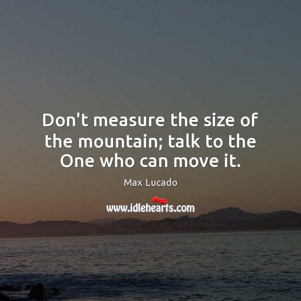 Don't measure the size of the mountain; talk to the One who can move it. Max Lucado Picture Quote