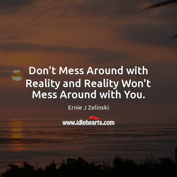 Don't Mess Around with Reality and Reality Won't Mess Around with You. Ernie J Zelinski Picture Quote